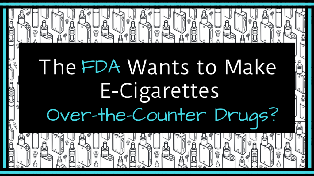 The FDA Wants to Make E-cigarettes Over-the-Counter Drugs?