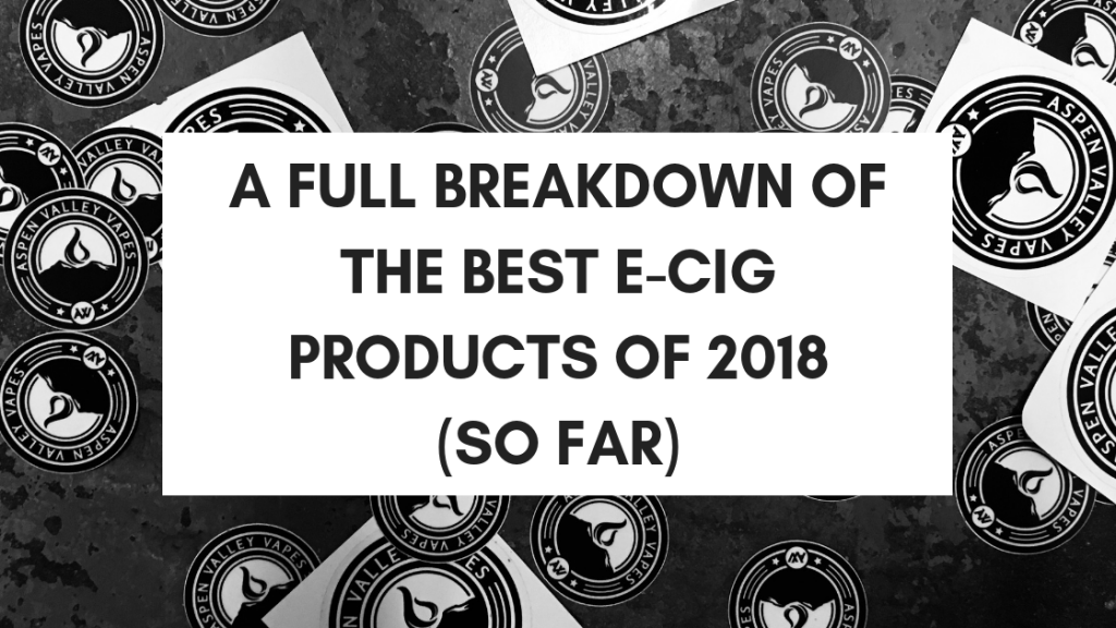 A Full Breakdown of the Best E-Cig Products of 2018 (So Far)