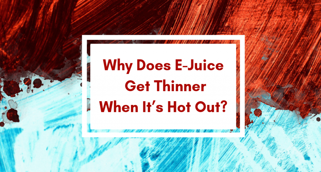 Why Does E-Juice Get Thinner When It's Hot Out?